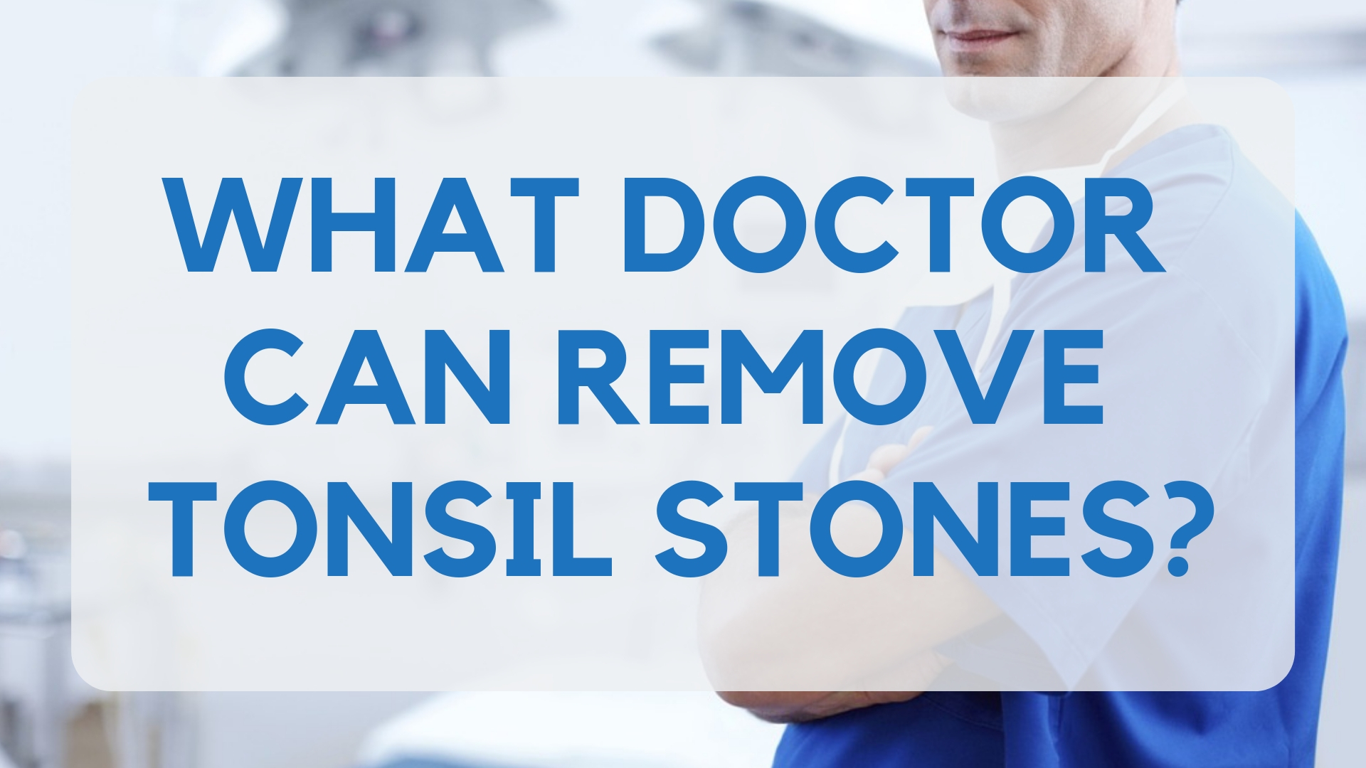 Tonsil Stone Removal Doctor: Who Can Remove Tonsil Stones